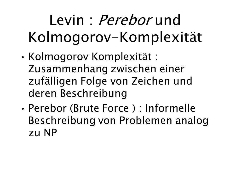 Levin : Perebor und Kolmogorov-Komplexität Kolmogorov Komplexität : Zusammenhang zwischen einer zufälligen Folge von Zeichen und deren Beschreibung Perebor (Brute Force ) : Informelle Beschreibung von Problemen analog zu NP