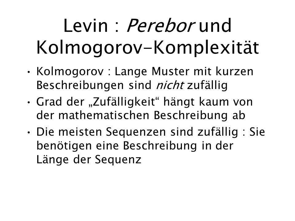 Levin : Perebor und Kolmogorov-Komplexität Kolmogorov : Lange Muster mit kurzen Beschreibungen sind nicht zufällig Grad der Zufälligkeit hängt kaum von der mathematischen Beschreibung ab Die meisten Sequenzen sind zufällig : Sie benötigen eine Beschreibung in der Länge der Sequenz