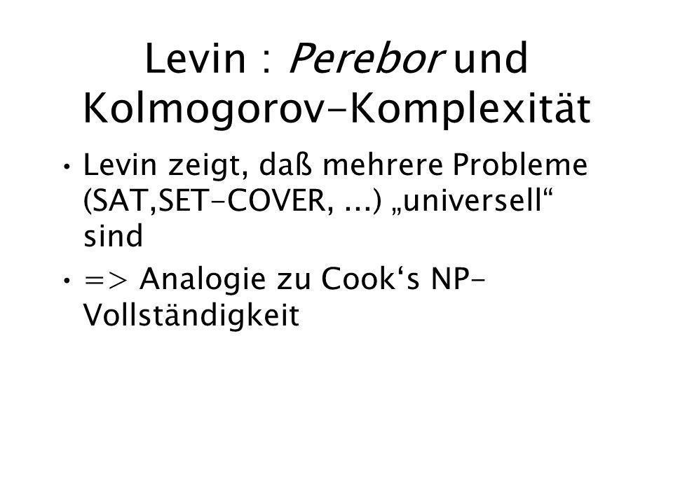 Levin : Perebor und Kolmogorov-Komplexität Levin zeigt, daß mehrere Probleme (SAT,SET-COVER,...) universell sind => Analogie zu Cooks NP- Vollständigk