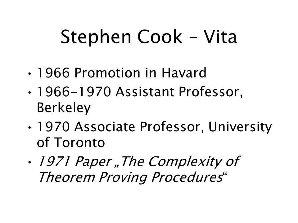 Stephen Cook – Vita 1966 Promotion in Havard Assistant Professor, Berkeley 1970 Associate Professor, University of Toronto 1971 Paper The Complexity of Theorem Proving Procedures