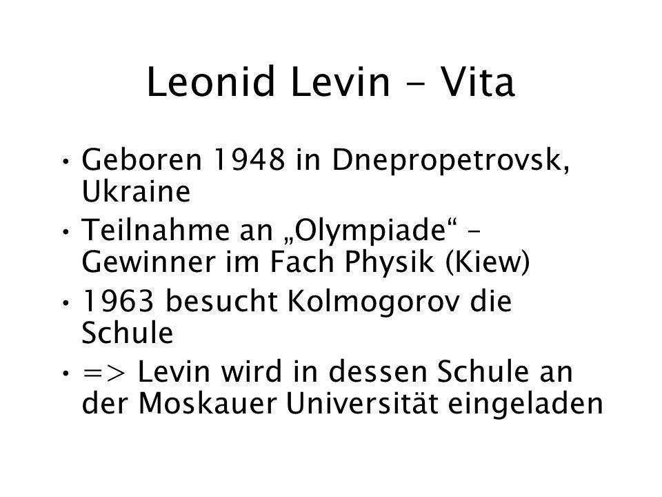 Leonid Levin - Vita Geboren 1948 in Dnepropetrovsk, Ukraine Teilnahme an Olympiade – Gewinner im Fach Physik (Kiew) 1963 besucht Kolmogorov die Schule => Levin wird in dessen Schule an der Moskauer Universität eingeladen
