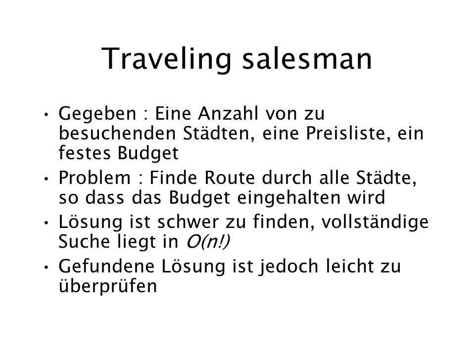 Traveling salesman Gegeben : Eine Anzahl von zu besuchenden Städten, eine Preisliste, ein festes Budget Problem : Finde Route durch alle Städte, so da