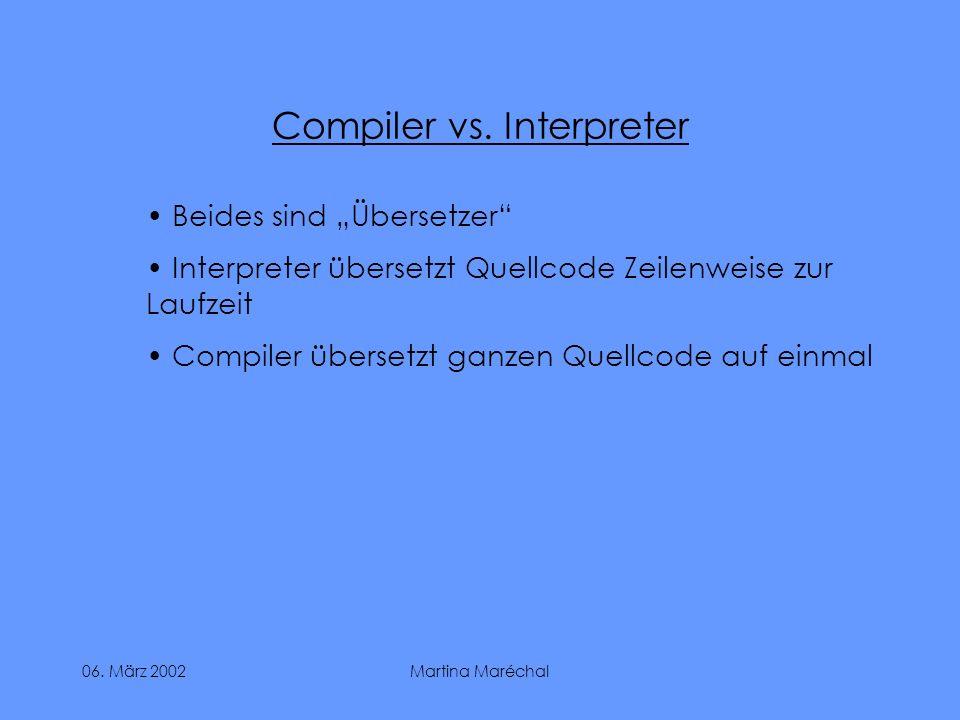 06. März 2002Martina Maréchal Compiler vs. Interpreter Beides sind Übersetzer Interpreter übersetzt Quellcode Zeilenweise zur Laufzeit Compiler überse