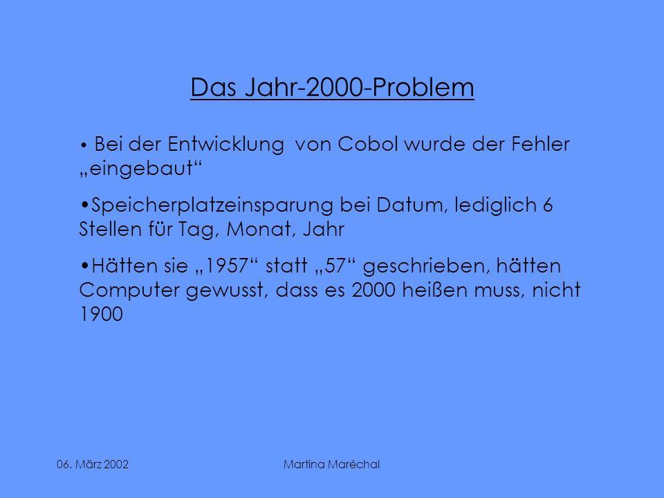 06. März 2002Martina Maréchal Das Jahr-2000-Problem Bei der Entwicklung von Cobol wurde der Fehler eingebaut Speicherplatzeinsparung bei Datum, ledigl