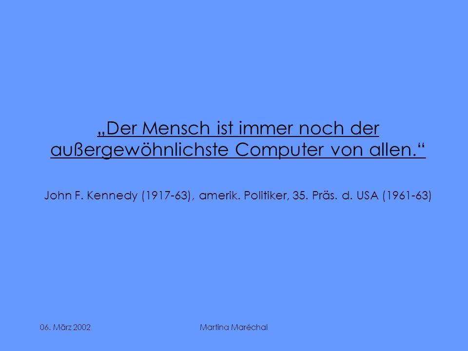 06. März 2002Martina Maréchal Der Mensch ist immer noch der außergewöhnlichste Computer von allen. John F. Kennedy (1917-63), amerik. Politiker, 35. P
