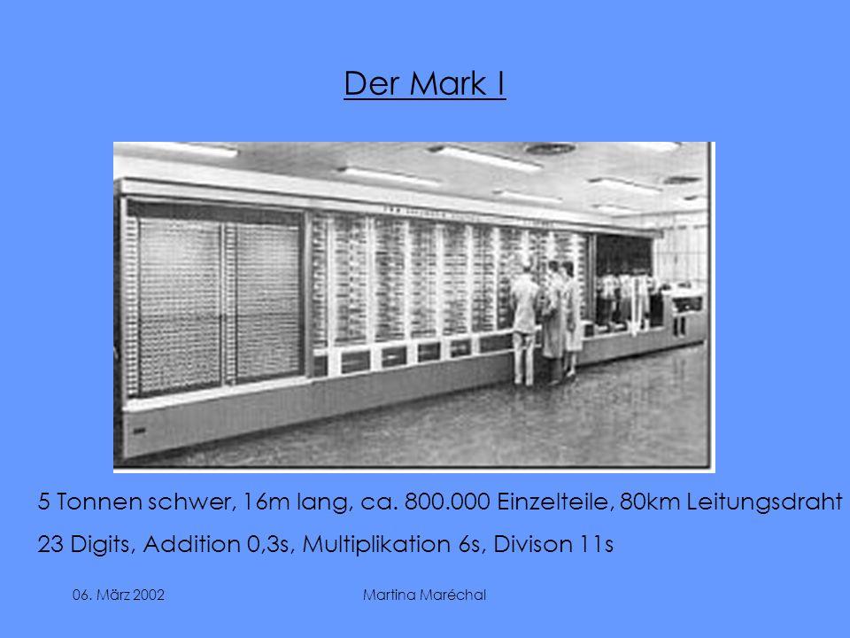 06. März 2002Martina Maréchal Der Mark I 5 Tonnen schwer, 16m lang, ca. 800.000 Einzelteile, 80km Leitungsdraht 23 Digits, Addition 0,3s, Multiplikati
