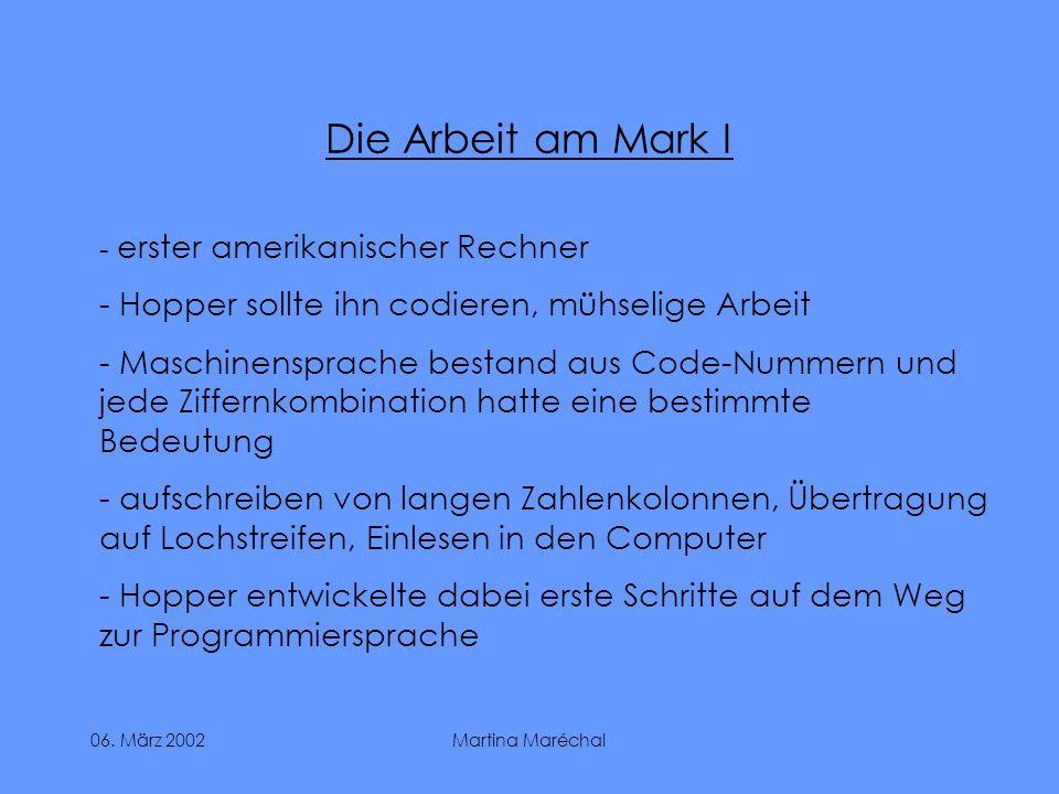 06. März 2002Martina Maréchal Die Arbeit am Mark I - erster amerikanischer Rechner - Hopper sollte ihn codieren, mühselige Arbeit - Maschinensprache b