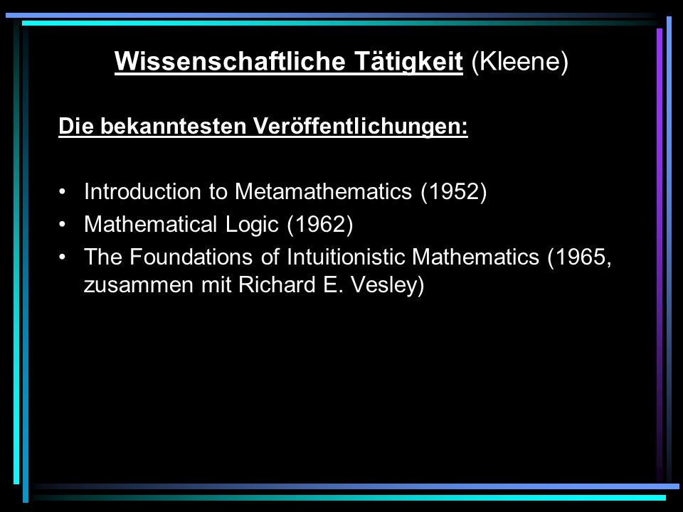 Wissenschaftliche Tätigkeit (Kleene) Die bekanntesten Veröffentlichungen: Introduction to Metamathematics (1952) Mathematical Logic (1962) The Foundations of Intuitionistic Mathematics (1965, zusammen mit Richard E.