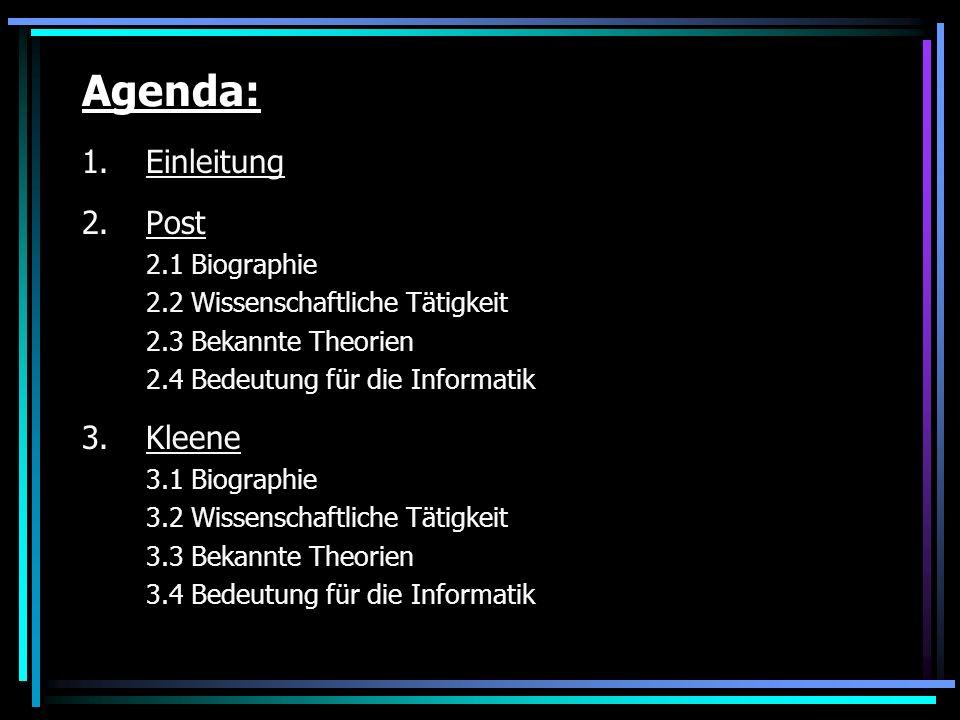 Agenda: 1.Einleitung 2.Post 2.1 Biographie 2.2 Wissenschaftliche Tätigkeit 2.3 Bekannte Theorien 2.4 Bedeutung für die Informatik 3.Kleene 3.1 Biographie 3.2 Wissenschaftliche Tätigkeit 3.3 Bekannte Theorien 3.4 Bedeutung für die Informatik