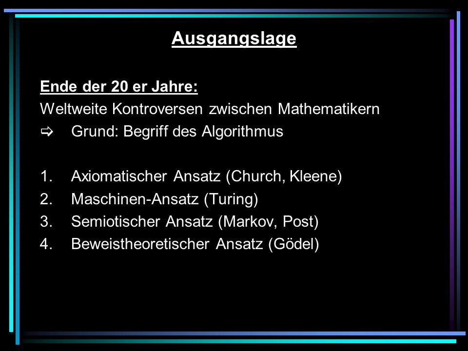 Ausgangslage Ende der 20 er Jahre: Weltweite Kontroversen zwischen Mathematikern Grund: Begriff des Algorithmus 1.Axiomatischer Ansatz (Church, Kleene) 2.Maschinen-Ansatz (Turing) 3.Semiotischer Ansatz (Markov, Post) 4.Beweistheoretischer Ansatz (Gödel)