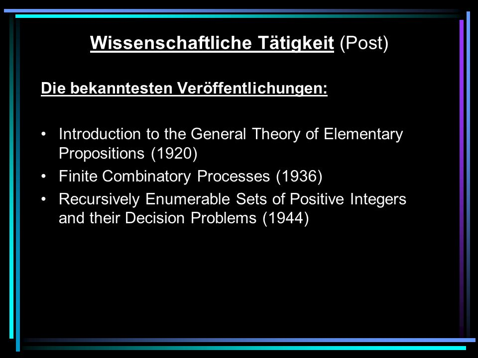 Wissenschaftliche Tätigkeit (Post) Die bekanntesten Veröffentlichungen: Introduction to the General Theory of Elementary Propositions (1920) Finite Combinatory Processes (1936) Recursively Enumerable Sets of Positive Integers and their Decision Problems (1944)