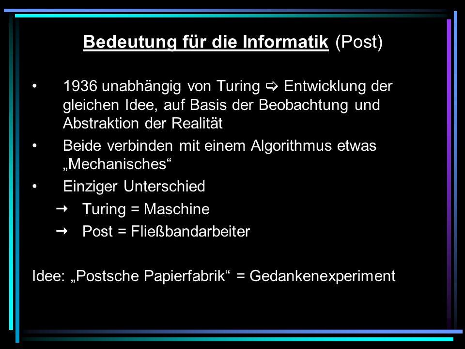 Bedeutung für die Informatik (Post) 1936 unabhängig von Turing Entwicklung der gleichen Idee, auf Basis der Beobachtung und Abstraktion der Realität Beide verbinden mit einem Algorithmus etwas Mechanisches Einziger Unterschied Turing = Maschine Post = Fließbandarbeiter Idee: Postsche Papierfabrik = Gedankenexperiment