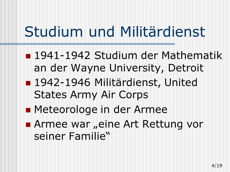 4/19 Studium und Militärdienst 1941-1942 Studium der Mathematik an der Wayne University, Detroit 1942-1946 Militärdienst, United States Army Air Corps Meteorologe in der Armee Armee war eine Art Rettung vor seiner Familie