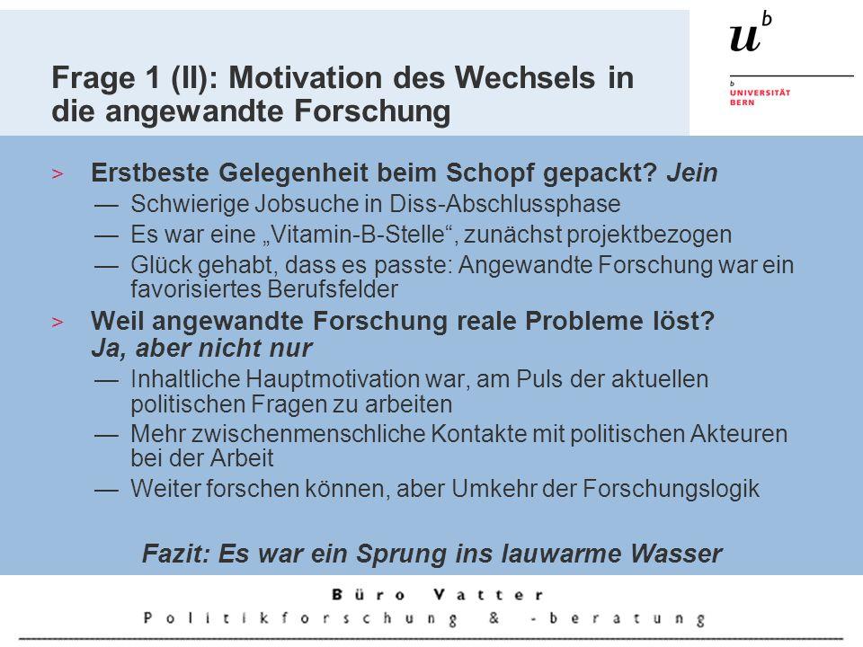 Frage 1 (II): Motivation des Wechsels in die angewandte Forschung Erstbeste Gelegenheit beim Schopf gepackt.