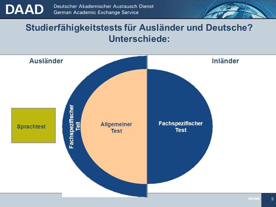 06/2006 5 Studierfähigkeitstests für Ausländer und Deutsche? Unterschiede: AusländerInländer Allgemeiner Test Fachspezifischer Teil Fachspezifischer T