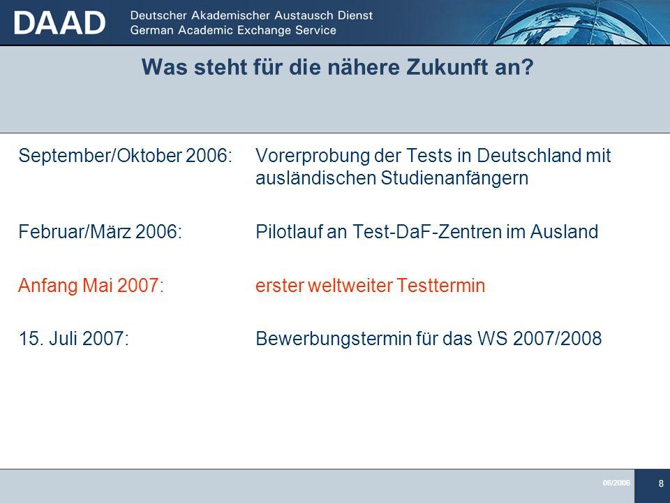 06/2006 8 Was steht für die nähere Zukunft an? September/Oktober 2006:Vorerprobung der Tests in Deutschland mit ausländischen Studienanfängern Februar