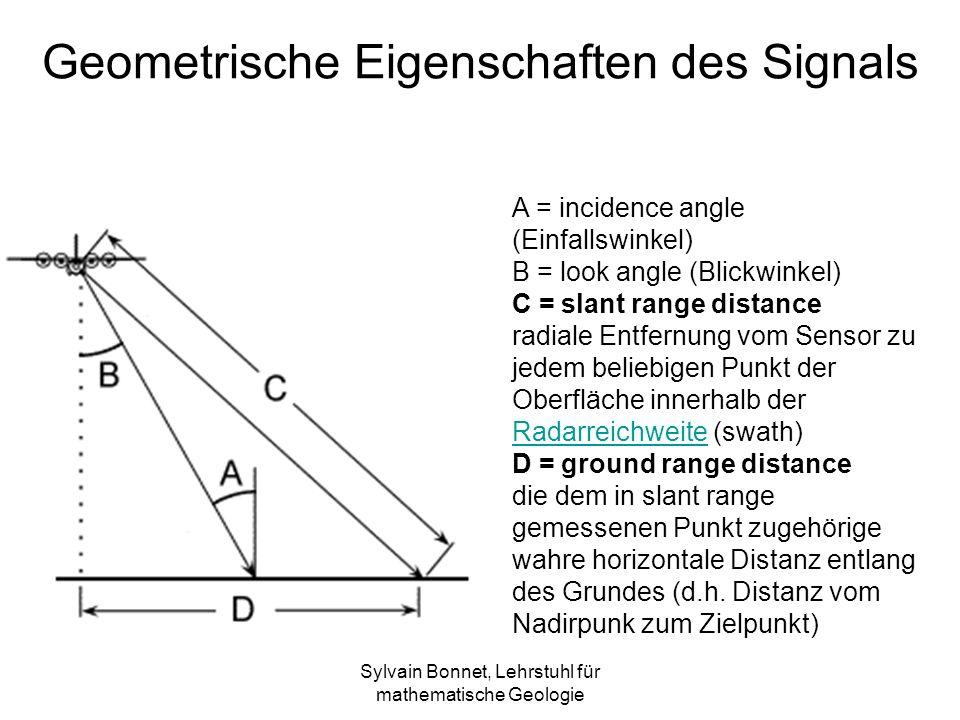 Sylvain Bonnet, Lehrstuhl für mathematische Geologie Geometrische Eigenschaften des Signals A = incidence angle (Einfallswinkel) B = look angle (Blickwinkel) C = slant range distance radiale Entfernung vom Sensor zu jedem beliebigen Punkt der Oberfläche innerhalb der Radarreichweite (swath) Radarreichweite D = ground range distance die dem in slant range gemessenen Punkt zugehörige wahre horizontale Distanz entlang des Grundes (d.h.