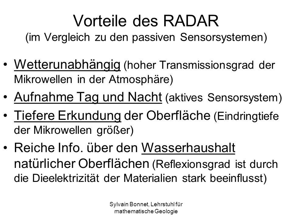 Sylvain Bonnet, Lehrstuhl für mathematische Geologie Vorteile des RADAR (im Vergleich zu den passiven Sensorsystemen) Wetterunabhängig (hoher Transmissionsgrad der Mikrowellen in der Atmosphäre) Aufnahme Tag und Nacht (aktives Sensorsystem) Tiefere Erkundung der Oberfläche (Eindringtiefe der Mikrowellen größer) Reiche Info.