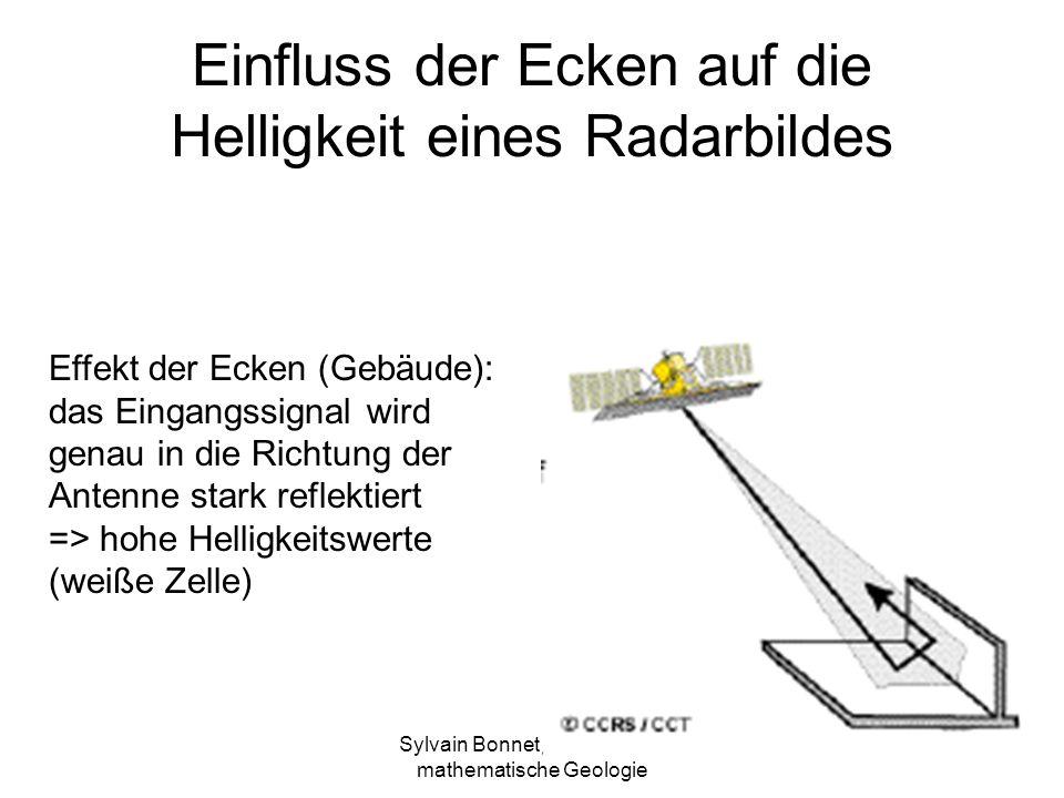 Sylvain Bonnet, Lehrstuhl für mathematische Geologie Einfluss der Ecken auf die Helligkeit eines Radarbildes Effekt der Ecken (Gebäude): das Eingangssignal wird genau in die Richtung der Antenne stark reflektiert => hohe Helligkeitswerte (weiße Zelle)