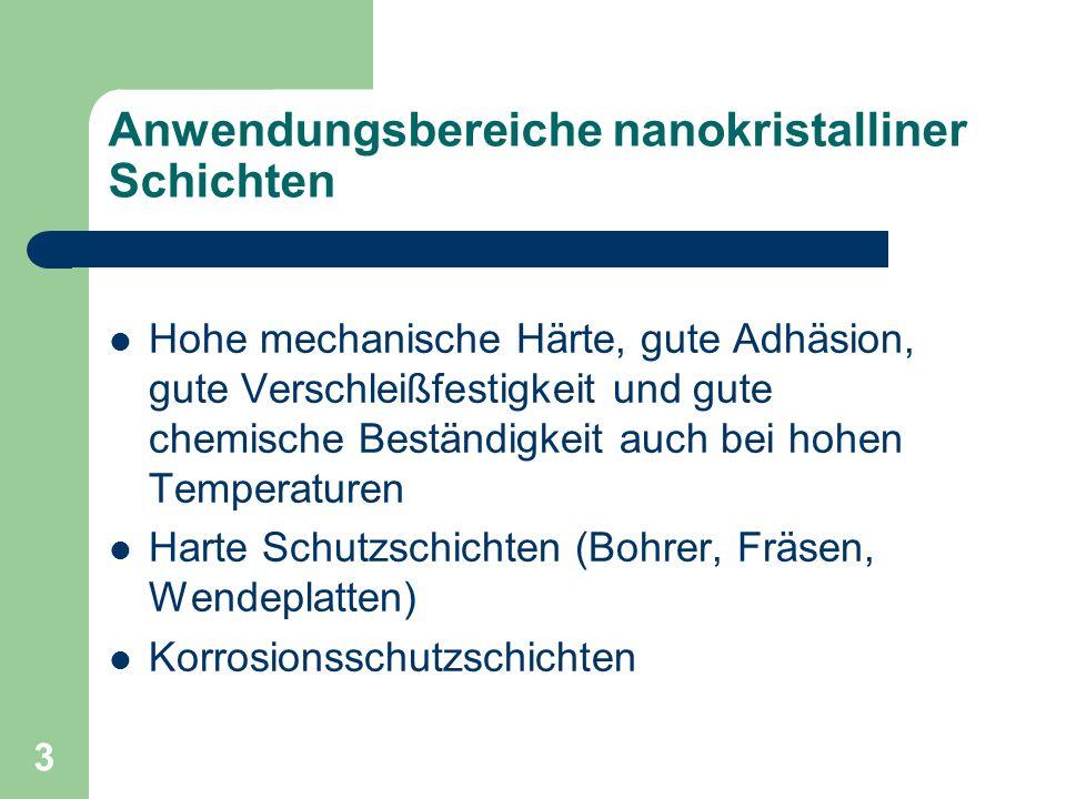 3 Anwendungsbereiche nanokristalliner Schichten Hohe mechanische Härte, gute Adhäsion, gute Verschleißfestigkeit und gute chemische Beständigkeit auch bei hohen Temperaturen Harte Schutzschichten (Bohrer, Fräsen, Wendeplatten) Korrosionsschutzschichten