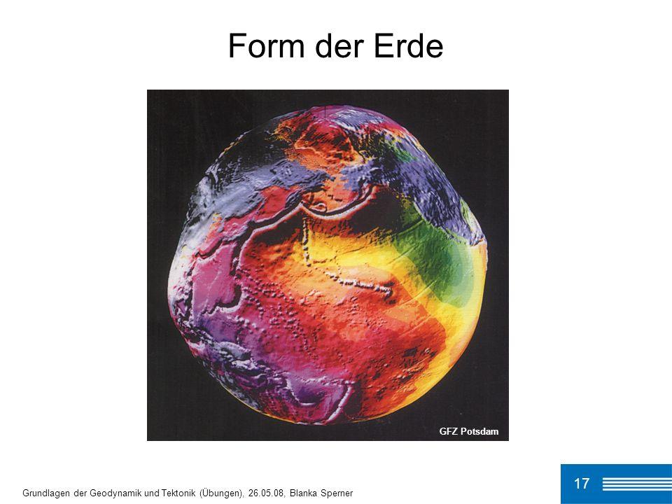 GFZ Potsdam 17 Grundlagen der Geodynamik und Tektonik (Übungen), 26.05.08, Blanka Sperner Form der Erde