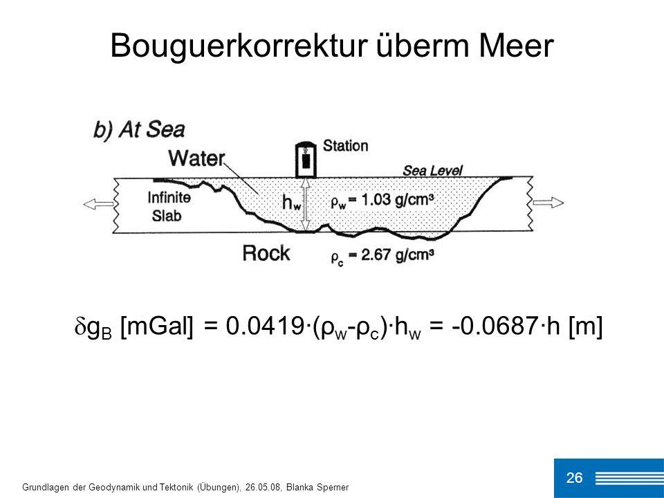 26 Bouguerkorrektur überm Meer Grundlagen der Geodynamik und Tektonik (Übungen), 26.05.08, Blanka Sperner g B [mGal] = 0.0419·(ρ w -ρ c )·h w = -0.068