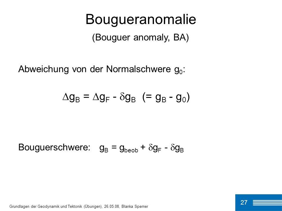 27 Bougueranomalie Grundlagen der Geodynamik und Tektonik (Übungen), 26.05.08, Blanka Sperner Abweichung von der Normalschwere g 0 : g B = g F - g B B