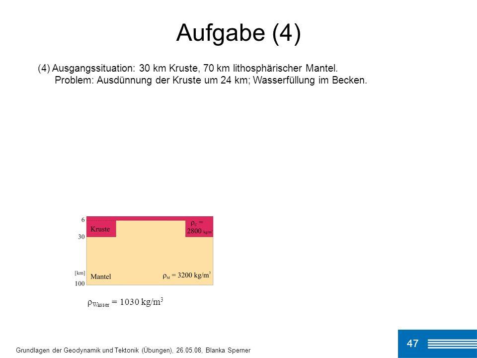 (4) Ausgangssituation: 30 km Kruste, 70 km lithosphärischer Mantel. Problem: Ausdünnung der Kruste um 24 km; Wasserfüllung im Becken. Aufgabe (4) 47 G