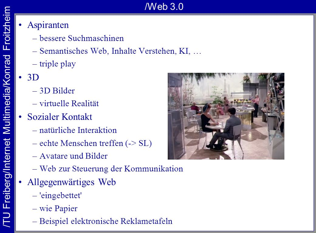/TU Freiberg/Internet Multimedia/Konrad Froitzheim /Web 3.0 Aspiranten –bessere Suchmaschinen –Semantisches Web, Inhalte Verstehen, KI, … –triple play 3D –3D Bilder –virtuelle Realität Sozialer Kontakt –natürliche Interaktion –echte Menschen treffen (-> SL) –Avatare und Bilder –Web zur Steuerung der Kommunikation Allgegenwärtiges Web – eingebettet –wie Papier –Beispiel elektronische Reklametafeln