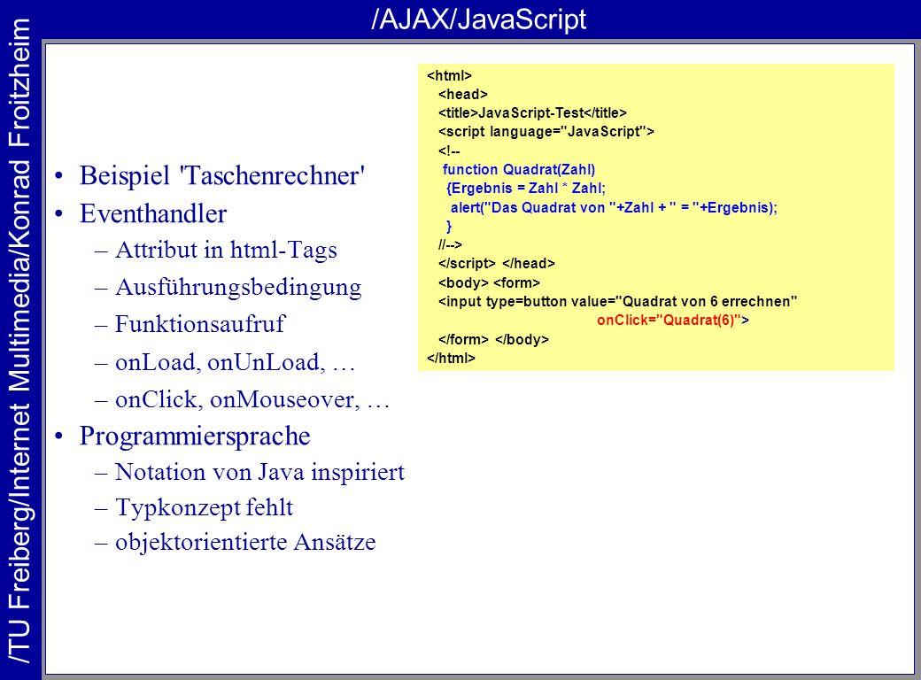 /TU Freiberg/Internet Multimedia/Konrad Froitzheim /AJAX/JavaScript Beispiel Taschenrechner Eventhandler –Attribut in html-Tags –Ausführungsbedingung –Funktionsaufruf –onLoad, onUnLoad, … –onClick, onMouseover, … Programmiersprache –Notation von Java inspiriert –Typkonzept fehlt –objektorientierte Ansätze JavaScript-Test <!-- function Quadrat(Zahl) {Ergebnis = Zahl * Zahl; alert( Das Quadrat von +Zahl + = +Ergebnis); } //--> <input type=button value= Quadrat von 6 errechnen onClick= Quadrat(6) >
