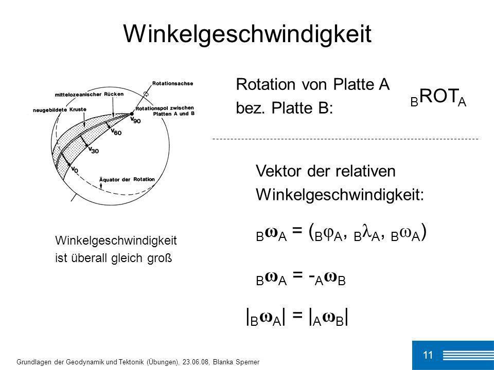 11 Grundlagen der Geodynamik und Tektonik (Übungen), 23.06.08, Blanka Sperner Winkelgeschwindigkeit B ω A = ( B φ A, B λ A, B ω A ) Rotation von Platt
