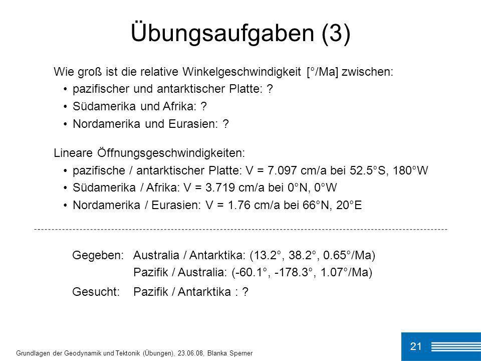 Gegeben:Australia / Antarktika: (13.2°, 38.2°, 0.65°/Ma) Pazifik / Australia: (-60.1°, -178.3°, 1.07°/Ma) Gesucht:Pazifik / Antarktika : ? 21 Grundlag