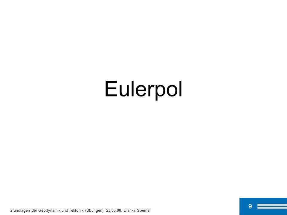 9 Eulerpol Grundlagen der Geodynamik und Tektonik (Übungen), 23.06.08, Blanka Sperner