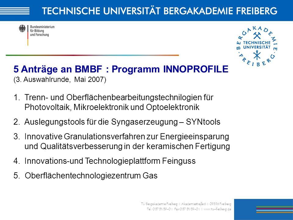 26 TU Bergakademie Freiberg I Akademiestraße 6 I 09596 Freiberg Tel. 0 37 31/39-0 I Fax 0 37 31/39-0 I I www.tu-freiberg.de 5 Anträge an BMBF : Progra