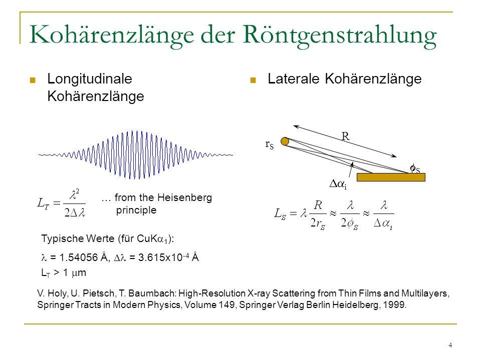 4 Kohärenzlänge der Röntgenstrahlung Longitudinale Kohärenzlänge Laterale Kohärenzlänge … from the Heisenberg principle Typische Werte (für CuK 1 ): = 1.54056 Å, = 3.615x10 -4 Å L T > 1 m V.