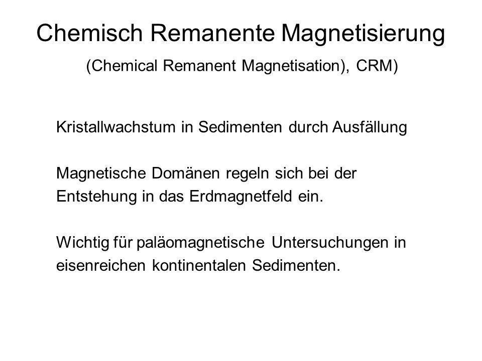 Chemisch Remanente Magnetisierung (Chemical Remanent Magnetisation), CRM) Kristallwachstum in Sedimenten durch Ausfällung Magnetische Domänen regeln s