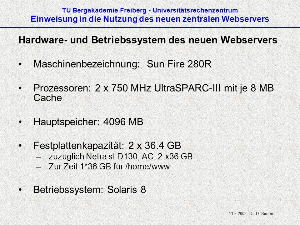TU Bergakademie Freiberg - Universitätsrechenzentrum Einweisung in die Nutzung des neuen zentralen Webservers Hardware- und Betriebssystem des neuen Webservers Maschinenbezeichnung: Sun Fire 280R Prozessoren: 2 x 750 MHz UltraSPARC-III mit je 8 MB Cache Hauptspeicher: 4096 MB Festplattenkapazität: 2 x 36.4 GB –zuzüglich Netra st D130, AC, 2 x36 GB –Zur Zeit 1*36 GB für /home/www Betriebssystem: Solaris 8 11.2.2003, Dr.