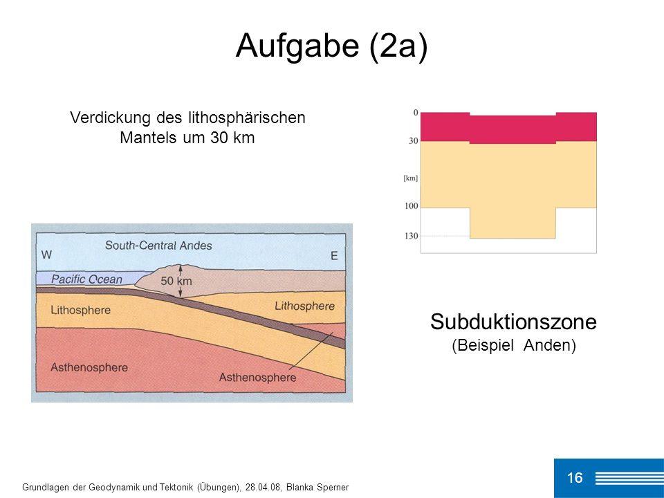 16 Aufgabe (2a) Grundlagen der Geodynamik und Tektonik (Übungen), 28.04.08, Blanka Sperner Verdickung des lithosphärischen Mantels um 30 km Subduktionszone (Beispiel Anden)