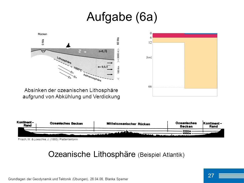 27 Aufgabe (6a) Grundlagen der Geodynamik und Tektonik (Übungen), 28.04.08, Blanka Sperner Frisch, W.