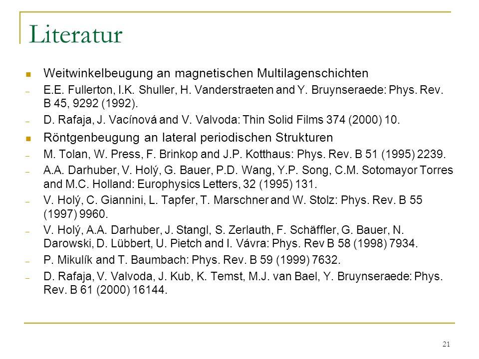 21 Literatur Weitwinkelbeugung an magnetischen Multilagenschichten – E.E. Fullerton, I.K. Shuller, H. Vanderstraeten and Y. Bruynseraede: Phys. Rev. B