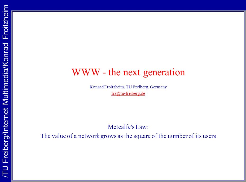 WWW - the next generation Konrad Froitzheim, TU Freiberg, Germany frz@tu-freiberg.de Metcalfe's Law: The value of a network grows as the square of the