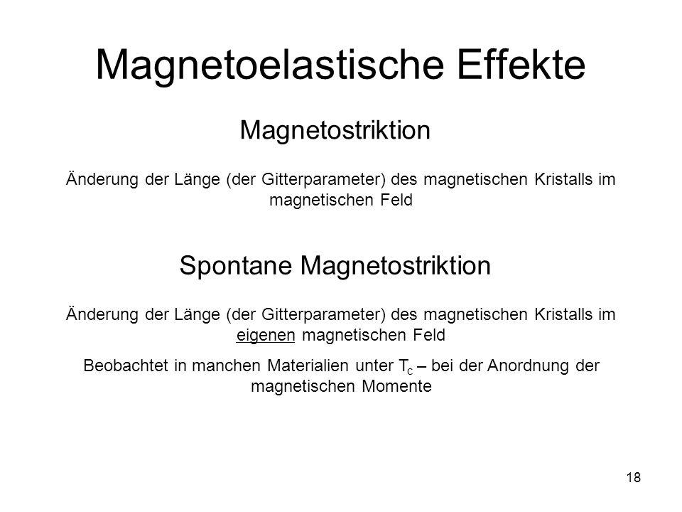 18 Magnetoelastische Effekte Magnetostriktion Änderung der Länge (der Gitterparameter) des magnetischen Kristalls im magnetischen Feld Spontane Magnetostriktion Änderung der Länge (der Gitterparameter) des magnetischen Kristalls im eigenen magnetischen Feld Beobachtet in manchen Materialien unter T c – bei der Anordnung der magnetischen Momente