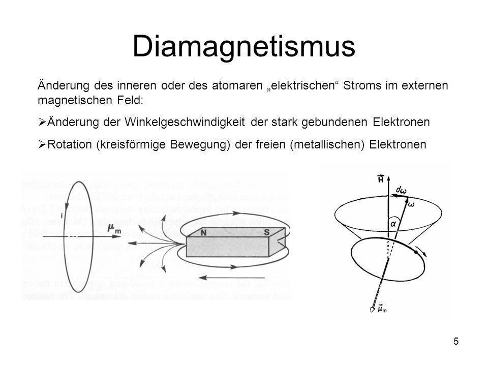 5 Diamagnetismus Änderung des inneren oder des atomaren elektrischen Stroms im externen magnetischen Feld: Änderung der Winkelgeschwindigkeit der stark gebundenen Elektronen Rotation (kreisförmige Bewegung) der freien (metallischen) Elektronen