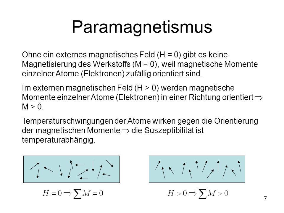 7 Paramagnetismus Ohne ein externes magnetisches Feld (H = 0) gibt es keine Magnetisierung des Werkstoffs (M = 0), weil magnetische Momente einzelner Atome (Elektronen) zufällig orientiert sind.