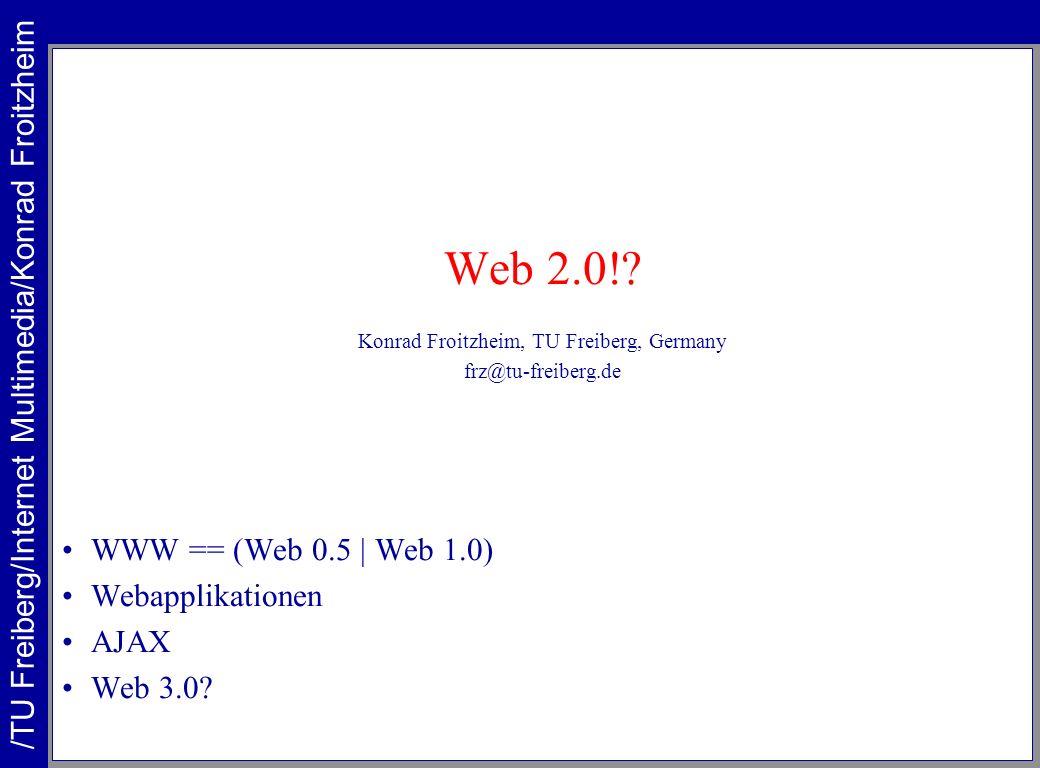 Web 2.0!? Konrad Froitzheim, TU Freiberg, Germany frz@tu-freiberg.de WWW == (Web 0.5 | Web 1.0) Webapplikationen AJAX Web 3.0? /TU Freiberg/Internet M