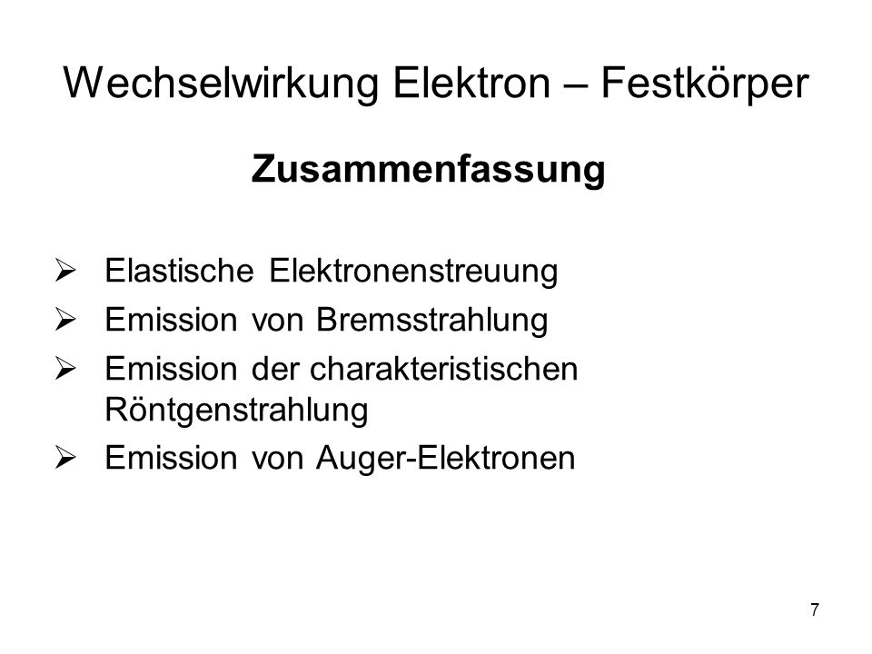7 Wechselwirkung Elektron – Festkörper Elastische Elektronenstreuung Emission von Bremsstrahlung Emission der charakteristischen Röntgenstrahlung Emission von Auger-Elektronen Zusammenfassung