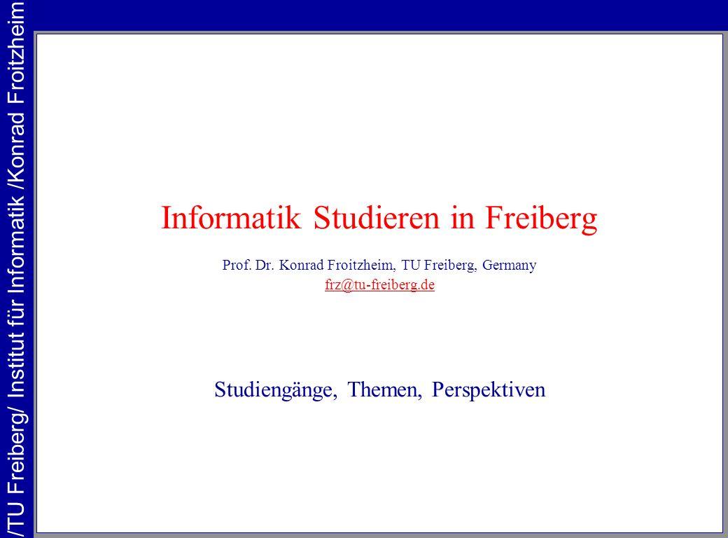 Informatik Studieren in Freiberg Prof. Dr. Konrad Froitzheim, TU Freiberg, Germany frz@tu-freiberg.de Studiengänge, Themen, Perspektiven /TU Freiberg/