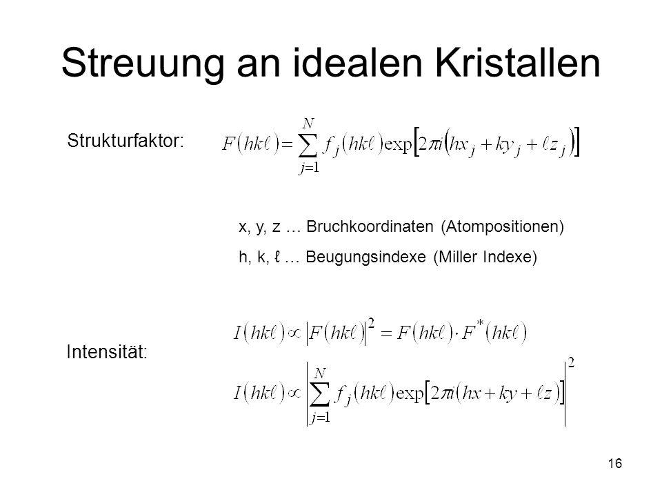 16 Streuung an idealen Kristallen x, y, z … Bruchkoordinaten (Atompositionen) h, k, … Beugungsindexe (Miller Indexe) Strukturfaktor: Intensität: