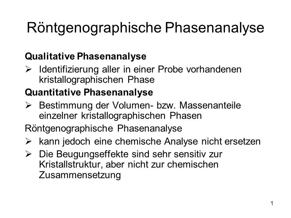 1 Röntgenographische Phasenanalyse Qualitative Phasenanalyse Identifizierung aller in einer Probe vorhandenen kristallographischen Phase Quantitative