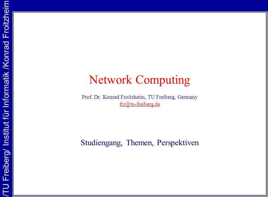 Network Computing Prof. Dr. Konrad Froitzheim, TU Freiberg, Germany frz@tu-freiberg.de Studiengang, Themen, Perspektiven /TU Freiberg/ Institut für In